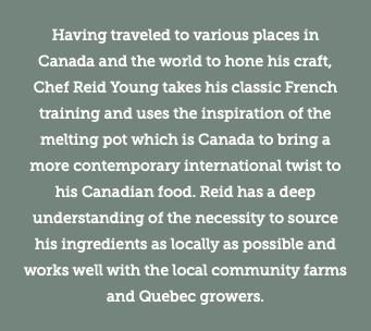 Having traveled to various places in Canada and the world to hone his craft, Chef Reid Young takes his classic French training and uses the inspiration of the melting pot which is Canada to bring a more contemporary international twist to his Canadian food. Reid has a deep understanding of the necessity to source his ingredients as locally as possible and works well with the local community farms and Quebec growers.